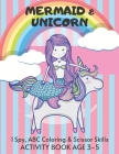 Mermaid & Unicorn Scissor Skills, ABC Coloring & I Spy Activity Book Age 3 - 5: Children's Puzzle Book For 3, 4 or 5 Year Old Toddlers Preschool Girls Cover Image