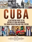 Cuba: A Captivating Guide to the History of Cuba and Havana, The Cuban Revolution and Fidel Castro Cover Image