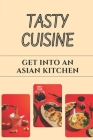 Tasty Cuisine: Get Into An Asian Kitchen: Asian Kitchen Guide Cover Image