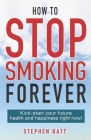 How to Stop Smoking Forever: Kick-start your future health and happiness right now! Cover Image