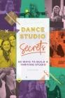 Dance Studio Secrets: 65 Ways To Build A Thriving Studio Cover Image