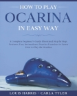 How to Play Ocarina in Easy Way: Learn How to Play Ocarina in Easy Way by this Complete beginner's Illustrated Guide!Basics, Features, Easy Instructio Cover Image