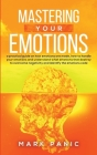 Mastering your emotions: A Practical Guide on How Emotions are Made and How to Handle Your Emotions and Understand What Emotions that Destroy t Cover Image