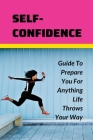Self-Confidence: Guide To Prepare You For Anything Life Throws Your Way: Self Esteem Cover Image
