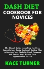 Dash Diet Cookbook for Novices: The Simple Guide to making the Best, Essential and Tasty Recipes & Eating Plan to Manage Your Weight, Blood Pressure a Cover Image