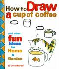 How to Draw a Cup of Coffee: And Other Fun Ideas for Home & Garden Cover Image