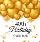 40th Birthday Guest Book: Gold Balloons Hearts Confetti Ribbons Theme, Best Wishes from Family and Friends to Write in, Guests Sign in for Party Cover Image
