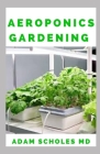 Aeroponics Gardening: The Ultimate Guide to Grow your own Aeroponics Garden at Home: Fruit, Vegetable, Herbs. Cover Image