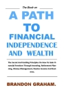 A Path to Financial Independence and Wealth.: The Secret And Guiding Principles On How To Gain Financial Freedom Through Investing, Retirement Plannin Cover Image