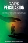 Dark Persuasion: Master the Art of Persuasive Techniques to Influence and Win Trust. Learn the Difference Between Persuasion and Manipu Cover Image