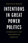 Intentions in Great Power Politics: Uncertainty and the Roots of Conflict Cover Image