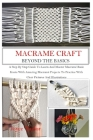 Macramé Craft: BEYOND THE BASICS: A Step By Step Guide To Learn And Master Macramé Basic Knots With Amazing Macramé Projects To Pract Cover Image