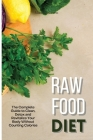 Raw Food Diet: The Complete Guide to Clean, Detox and Revitalize Your Body Without Counting Calories Cover Image