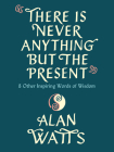 There Is Never Anything but the Present: And Other Inspiring Words of Wisdom Cover Image