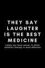 They Say Laughter Is The Best Medicine Unless You Have Cancer, In Which Radiation Therapy Is More Effective: Funny Radiation Therapist Notebook Gift I Cover Image
