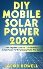 DIY Mobile Solar Power 2020: The Complete Guide To 12 Volt Mobile Solar Power For Rv's, Boats, Vans, And Cars Cover Image