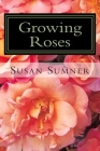 Growing Roses: Everything You Need to Know, and More . . . Cover Image