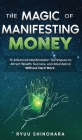 The Magic of Manifesting Money: 15 Advanced Manifestation Techniques to Attract Wealth, Success, and Abundance Without Hard Work (Law of Attraction #2) Cover Image