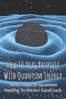 How To Heal Yourself With Quantum Energy: Three Steps Of Quantum Healing To Attract Good Luck: Quantum Dna Cover Image