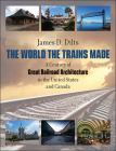 The World the Trains Made: A Century of Great Railroad Architecture in the United States and Canada Cover Image