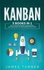 Kanban: 3 Books in 1 - The Ultimate Beginner's, Intermediate & Advanced Guide to Learn Kanban Step by Step Cover Image