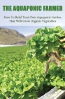 The Aquaponic Farmer: How To Build Your Own Aquaponic Garden That Will Grow Organic Vegetables: Greenhouse Gardening Books Cover Image