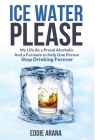 Ice Water Please: My Life As a Proud Alcoholic And a Formula to Help One Person Stop Drinking Forever Cover Image