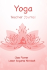 Yoga Teacher Journal Class Planner Lesson Sequence Notebook.: Yoga Teacher Class Planner.- - Great Idea Gift For Christmas, Birthday, Valentine's Day. Cover Image