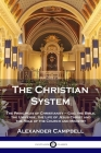 The Christian System: The Principles of Christianity - God, the Bible, the Universe, the Life of Jesus Christ and the Role of the Church and Cover Image