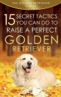Golden Retriever: 15 Secret Tactics You Can Do To Raise a Perfect Golden Retriever Cover Image