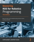 Mastering ROS for Robotics Programming - Third Edition: Best practices and troubleshooting solutions when working with ROS Cover Image