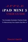 APPLE iPAD MINI 5 USER GUIDE: The Complete Illustrated, Practical Guide to Maximizing Your Apple iPad Mini 5 Cover Image