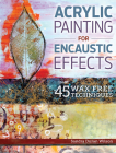 Acrylic Painting for Encaustic Effects: 45 Wax Free Techniques Cover Image