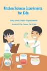 Kitchen Science Experiments for Kids: Easy and Simple Experiments Around the House for Kids: Gift Ideas for Holiday Cover Image