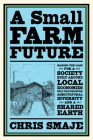 A Small Farm Future: Making the Case for a Society Built Around Local Economies, Self-Provisioning, Agricultural Diversity and a Shared Ear Cover Image