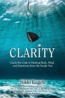 Clarity: Crack the Code to Healing Body, Mind, and Emotions from the Inside Out Cover Image
