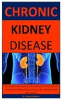 Chronic Kidney Disease: The Complete Encyclopedia On Everything You Need To Know About Chronic Kidney Disease Causes, Cure, Prevention And Man Cover Image