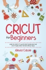 Cricut for Beginners: Learn the Secrets to Master Cricut Design Space and Finally Earning Money with New Project Ideas Cover Image