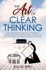 The Art of Clear Thinking: Discover How to Improve your Mental Health, Feel Better and Increase your Focus by Unlocking your Brain's Healing Pote Cover Image