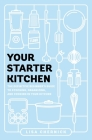 Your Starter Kitchen: The Definitive Beginner's Guide to Stocking, Organizing, and Cooking in Your Kitchen Cover Image