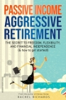 Passive Income, Aggressive Retirement: The Secret to Freedom, Flexibility, and Financial Independence (& how to get started!) Cover Image