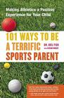 101 Ways to Be a Terrific Sports Parent: Making Athletics a Positive Experience for Your Child Cover Image