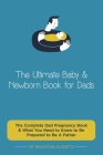 The Ultimate Baby & Newborn Book for Dads - The Complete Dad Pregnancy Book & What You Need to Know to Be Prepared to Be A Father Cover Image