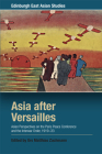 Asia After Versailles: Asian Perspectives on the Paris Peace Conference and the Interwar Order, 1919-33 (Edinburgh East Asian Studies) Cover Image