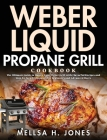 Weber Liquid Propane Grill Cookbook: The Ultimate Guide to Master Your Weber Grill with Flavorful Recipes and Step-by-Step Techniques for Beginners an Cover Image