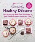 Bake to Be Fit's Secretly Healthy Desserts: Easy Gluten-Free, Sugar-Free, Plant-Based, or Keto-Friendly Brownies, Cookies, and Cakes Cover Image