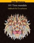 101 Tiere Mandala Malbuch für Erwachsene: Über 101 erstaunliche Mandala-Tiere, die Stress abbauen (Löwen, Katzen, Hunde, Elefanten, Fische und vieles Cover Image
