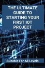 The Ultimate Guide To Starting Your First IoT Project: Suitable For All Levels: Concepts On Iot Cover Image