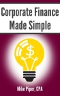 Corporate Finance Made Simple: Corporate Finance Explained in 100 Pages or Less Cover Image