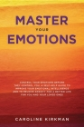Master Your Emotions: Control Your Emotions before They Control You. A Self-Help Guide to Improve Your Emotional Intelligence and to Relieve Cover Image